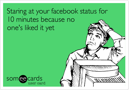 Staring at your facebook status for 10 minutes because no one's liked it yet