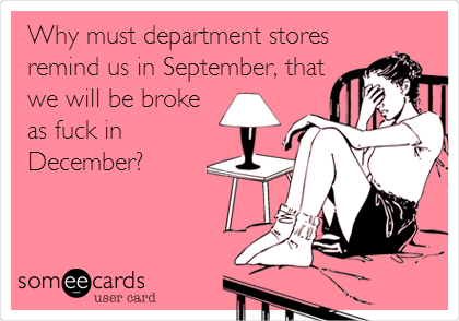 Why must department stores remind us in September, that we will be broke as fuck in December?