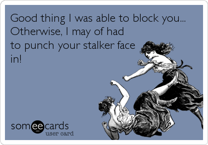 Good thing I was able to block you... Otherwise, I may of had to punch your stalker face in!
