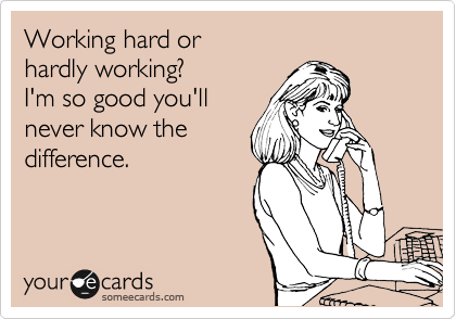 Working hard or  hardly working? I'm so good you'll never be able to  tell the difference.
