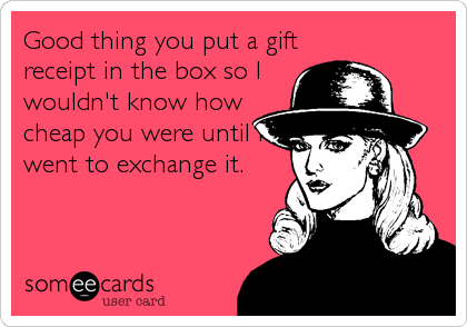 Good thing you put a gift receipt in the box so I wouldn't know how cheap you were until I went to exchange it.