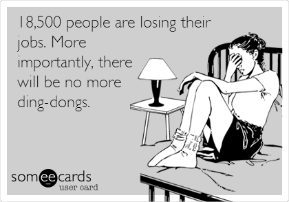 18,500 people are losing their jobs. More importantly, there will be no more ding-dongs.