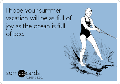 I hope your summer vacation will be as full of joy as the ocean is full of pee.