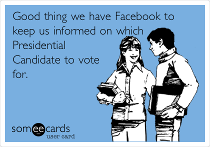 Good thing we have Facebook to keep us informed on which Presidential Candidate to vote for.