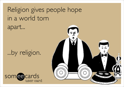 Religion gives people hope in a world torn apart...   ...by religion.