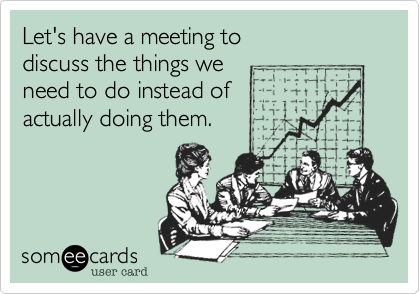 Let's have a meeting to discuss the things we need to do instead of actually doing them.