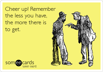 Cheer up! Remember the less you have, the more there is to get.