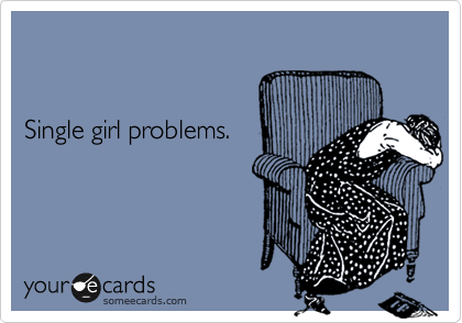 Single girl problems.