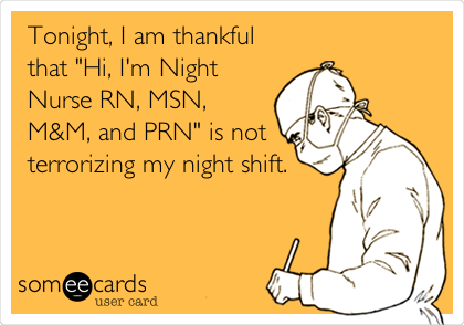 "Tonight, I am thankful that ""Hi, I'm Night Nurse RN, MSN, M&M, and PRN"" is not terrorizing my night shift."