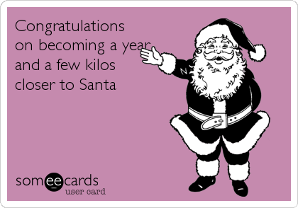 Congratulations on becoming a year and a few kilos closer to Santa