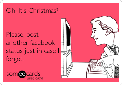 Oh, It's Christmas?!   Please, post another facebook  status just in case I forget.