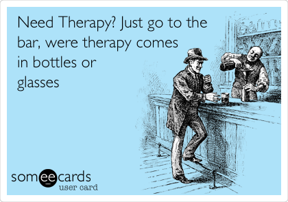 Need Therapy? Just go to the bar, were therapy comes in bottles or glasses