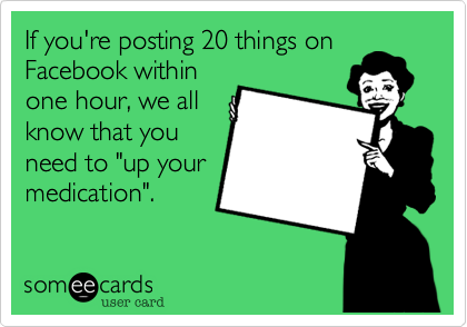 """If you're posting 20 things on Facebook within one hour%2C we all know that you need to """"up your medication""""."""