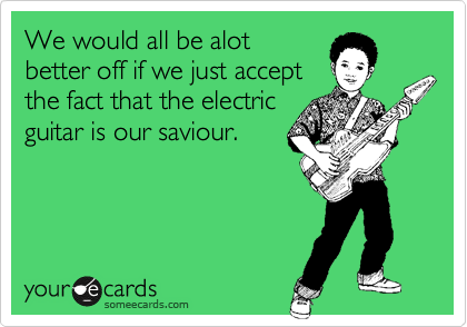We would all be alot better off if we just accept the fact that the electric guitar is our saviour.