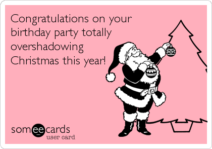 Congratulations on your birthday party totally overshadowing Christmas this year!