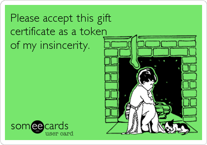 Please accept this gift certificate as a token of my insincerity.
