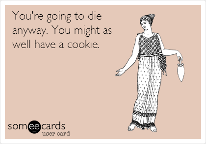 You're going to die anyway. You might as well have a cookie.