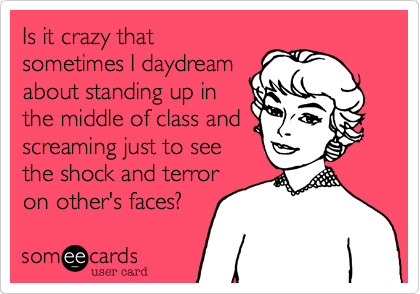 Is it crazy that sometimes I daydream about standing up in the middle of class and screaming just to see the shock and terror on other's faces?