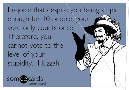 I rejoice that despite you being stupid enough for 10 people, your vote only counts once.  Therefore, you cannot vote to the level of your stupidity.  Huzzah!