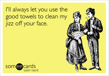 I'll always let you use the good towels to clean my jizz off your face.