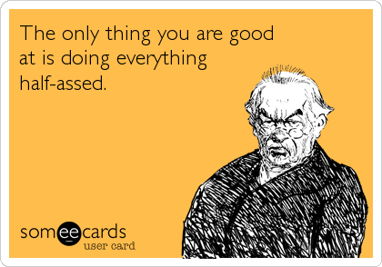 The only thing you are good at is doing everything half-assed.