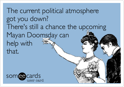 The current political atmosphere got you down%3F There's still a chance the upcoming Mayan Doomsday can help with that.