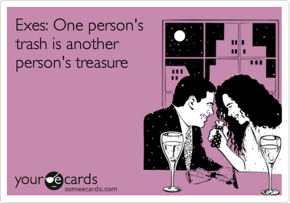 Exes: One person's trash is another person's treasure