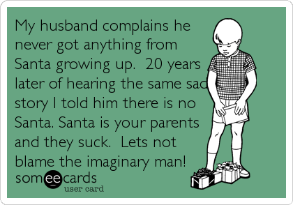 My husband complains he never got anything from Santa growing up.  20 years later of hearing the same sad story I told him there is no Santa. Santa is your parents and they suck.  Lets not blame the imaginary man!