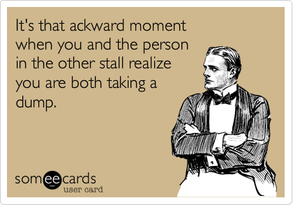 It's that ackward moment  when you and the person  in the other stall realize you are both taking a dump.