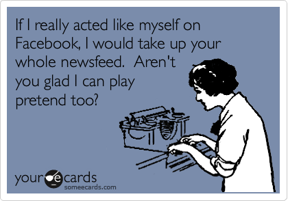 If I really acted like myself on Facebook, I would take up your whole newsfeed.  Aren't