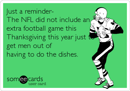 Just a reminder-  The NFL did not include an extra football game this Thanksgiving this year just to get men out of  having to do the dishes.