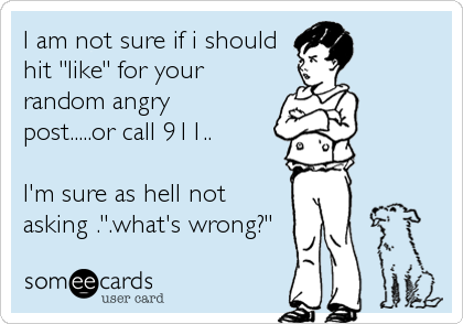 "I am not sure if i should  hit ""like"" for your random angry post.....or call 911..  I'm sure as hell not asking ."".what's wrong?"""