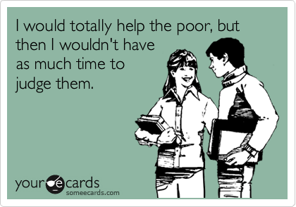 I would totally help the poor, but then I wouldn't have as much time to judge them.