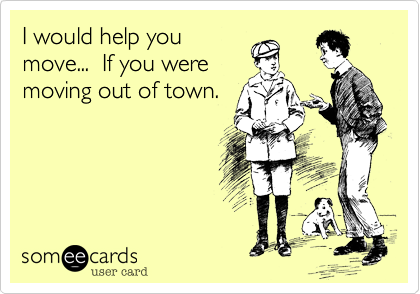 I would help you move...  If you were moving out of town.