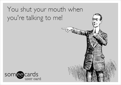 You shut your mouth when you're talking to me!