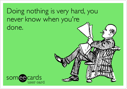 Doing nothing is very hard, you never know when you're done.