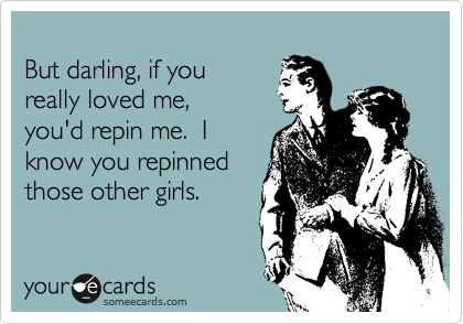 But darling, if you really loved me, you'd repin me.  I know you repinned those other girls.