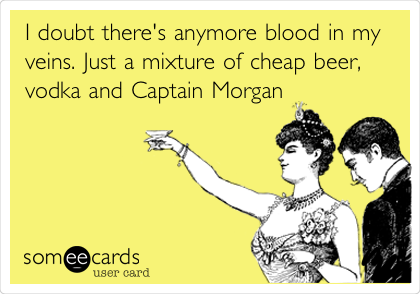 I doubt there's anymore blood in my veins. Just a mixture of cheap beer, vodka and Captain Morgan