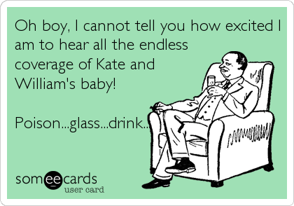 Oh boy, I cannot tell you how excited I am to hear all the endless coverage of Kate and William's baby!  Poison...glass...drink...