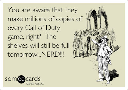 You are aware that they make millions of copies of every Call of Duty game, right?  The shelves will still be full tomorrow...NERD!!!