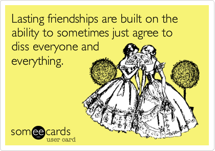 Lasting friendships are built on the ability to sometimes just agree to diss everyone and everything.