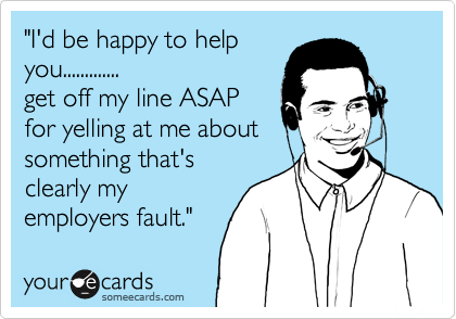 """""""I'd be happy to help you............. get off my line ASAP for yelling at me about something that's clearly my employers fault."""""""