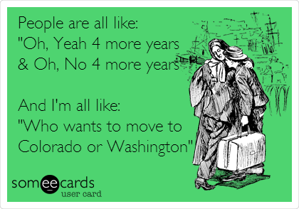 """People are all like: """"Oh, Yeah 4 more years  & Oh, No 4 more years""""  And I'm all like: """"Who wants to move to  Colorado or Washington"""""""