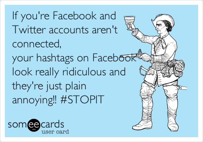 If you're Facebook and Twitter accounts aren't connected, your hashtags on Facebook look really ridiculous and they're just plain annoying!! #STOPIT