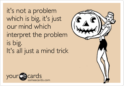 it's not a problem which is big, it's just our mind which interpret the problem is big. It's all just a mind trick