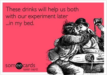 These drinks will help us both  with our experiment later ...in my bed.