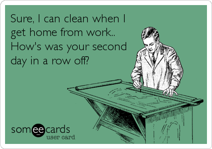 Sure, I can clean when I get home from work.. How's was your second day in a row off?