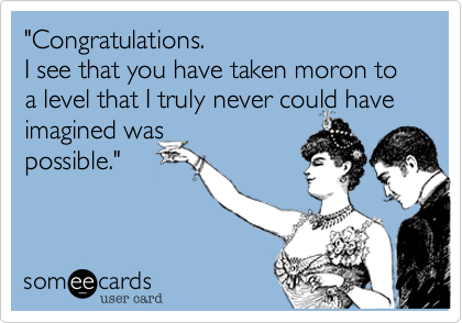 """""""Congratulations.  I see that you have taken moron to a level that I truly never could have imagined was possible."""""""