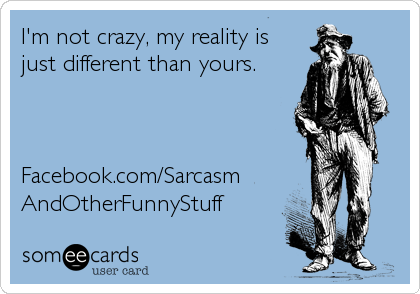 I'm not crazy, my reality is just different than yours.    Facebook.com/Sarcasm AndOtherFunnyStuff