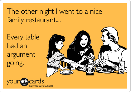 The other night I went to a nice family restaurant....  Every table had an  argument going.